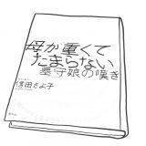 『母が重くてたまらない 墓守娘の嘆き』カウンセラー信田さよ子 春秋社 2008年4月発行