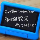 【体験レビュー】FreeTime Unlimitedの初期設定の実際のやり方ー割と簡単です